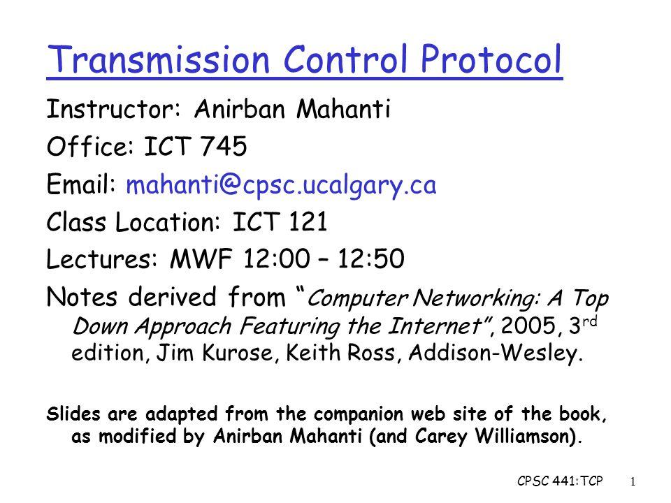 CPSC 441:TCP22 ACK data segment Congestion Avoidance r Starts when W  ssthresh r On each successful ACK: W  W+ 1/W r Linear growth of W each RTT: W  W + 1 1 2 3 4 receiversender