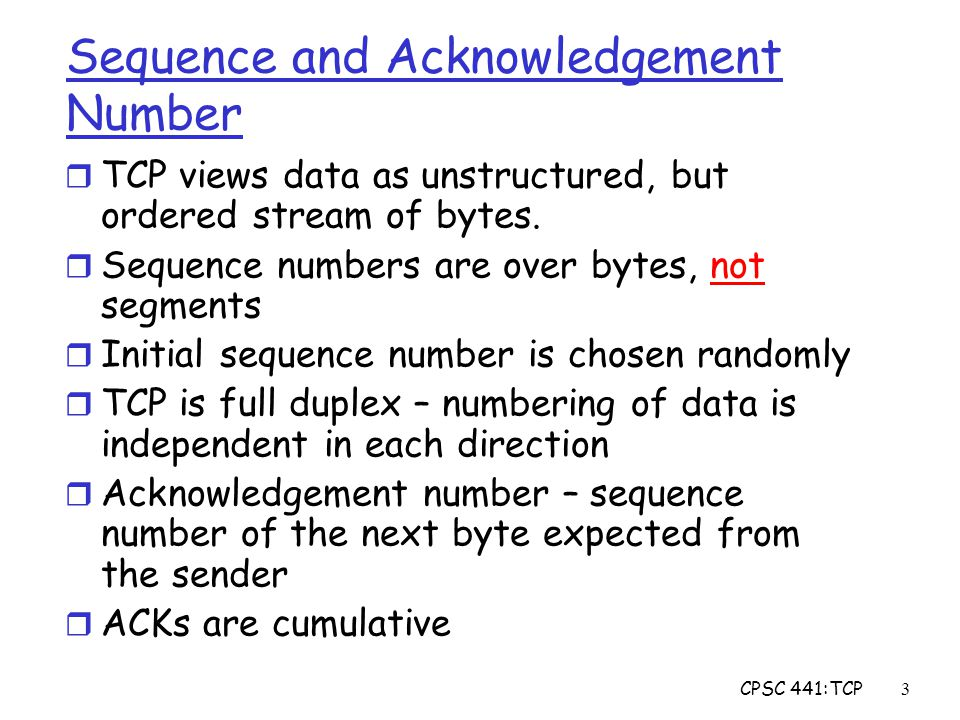 CPSC 441:TCP3 Sequence and Acknowledgement Number r TCP views data as unstructured, but ordered stream of bytes.