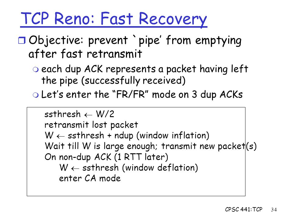 CPSC 441:TCP34 TCP Reno: Fast Recovery r Objective: prevent `pipe' from emptying after fast retransmit m each dup ACK represents a packet having left the pipe (successfully received) m Let's enter the FR/FR mode on 3 dup ACKs ssthresh  W/2 retransmit lost packet W  ssthresh + ndup (window inflation) Wait till W is large enough; transmit new packet(s) On non-dup ACK (1 RTT later) W  ssthresh (window deflation) enter CA mode