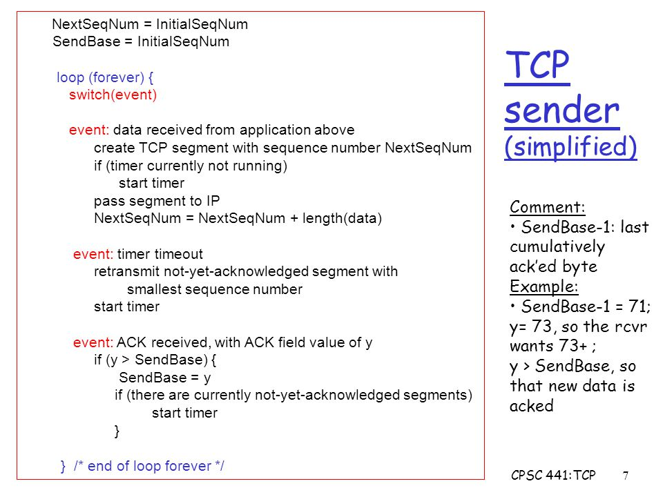 CPSC 441:TCP18 Congestion Control: Approaches r Goal: Throttle senders as needed to ensure load on the network is reasonable r End-end congestion control: m no explicit feedback from network m congestion inferred from end-system observed loss, delay m approach taken by TCP r Network-assisted congestion control: m routers provide feedback to end systems m single bit indicating congestion (e.g., ECN) m explicit rate sender should send at