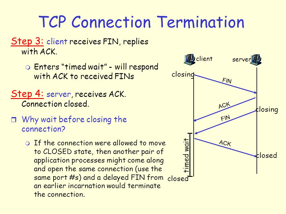 TCP Connection Termination Step 3: client receives FIN, replies with ACK.