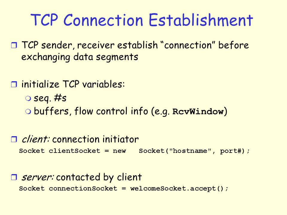 TCP Connection Establishment r TCP sender, receiver establish connection before exchanging data segments r initialize TCP variables: m seq.