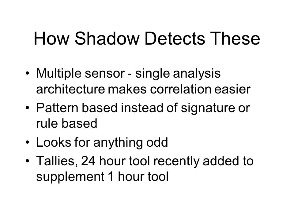 How Shadow Detects These Multiple sensor - single analysis architecture makes correlation easier Pattern based instead of signature or rule based Looks for anything odd Tallies, 24 hour tool recently added to supplement 1 hour tool