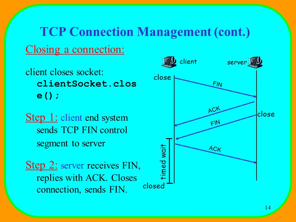 14 TCP Connection Management (cont.) Closing a connection: client closes socket: clientSocket.clos e(); Step 1: client end system sends TCP FIN control segment to server Step 2: server receives FIN, replies with ACK.