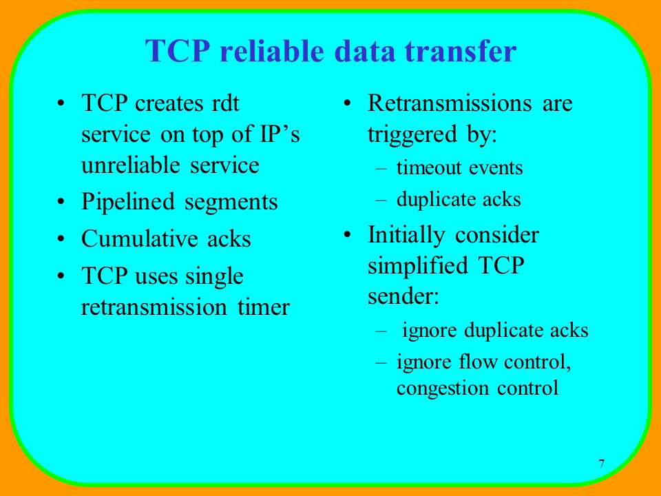 7 TCP reliable data transfer TCP creates rdt service on top of IP's unreliable service Pipelined segments Cumulative acks TCP uses single retransmission timer Retransmissions are triggered by: –timeout events –duplicate acks Initially consider simplified TCP sender: – ignore duplicate acks –ignore flow control, congestion control