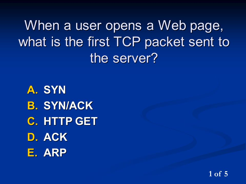 When a user opens a Web page, what is the first TCP packet sent to the server? A.SYN B.SYN/ACK C.HTTP GET D.ACK E.ARP 1 of 5