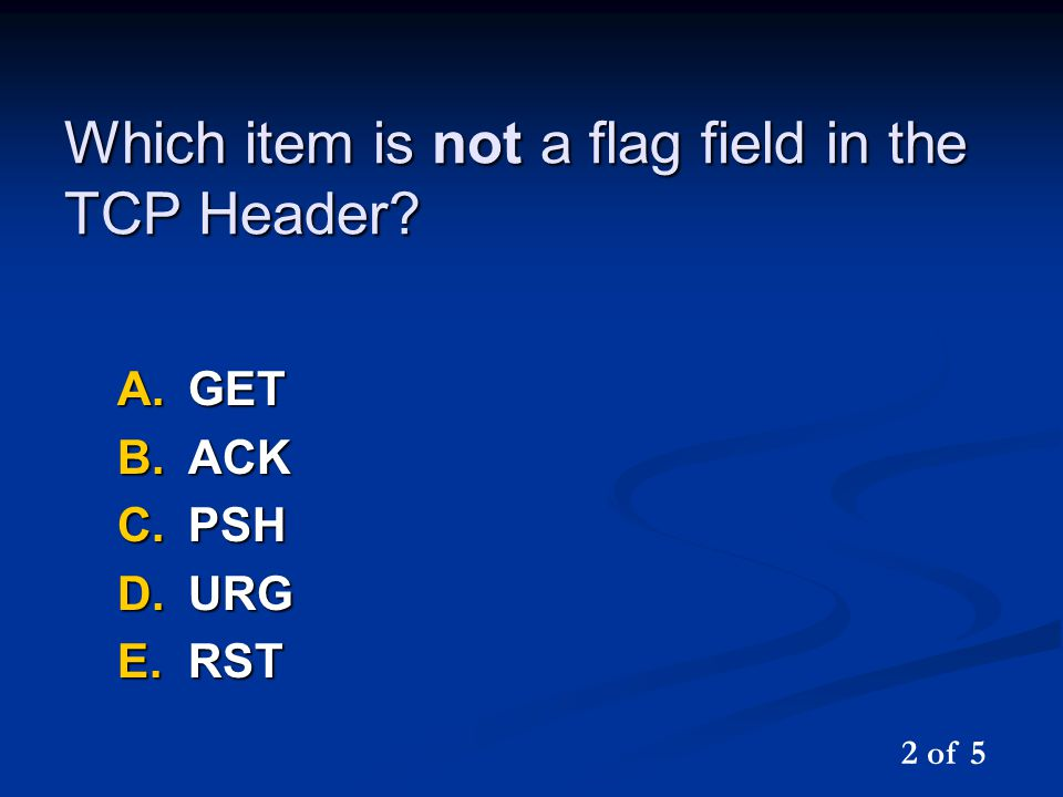 Which item is not a flag field in the TCP Header A.GET B.ACK C.PSH D.URG E.RST 2 of 5