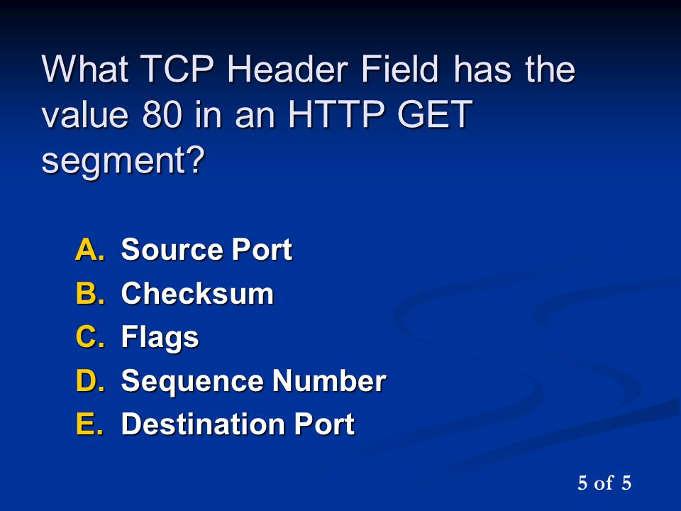 What TCP Header Field has the value 80 in an HTTP GET segment? A.Source Port B.Checksum C.Flags D.Sequence Number E.Destination Port 5 of 5