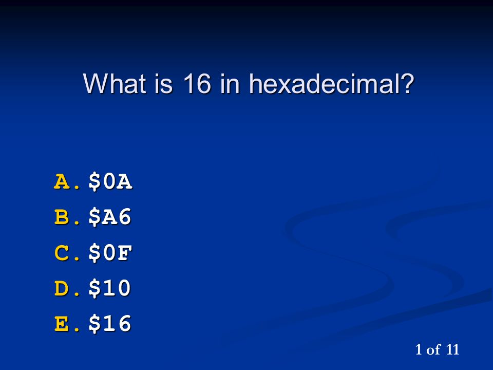 What is 16 in hexadecimal? A.$0A B.$A6 C.$0F D.$10 E.$16 1 of 11