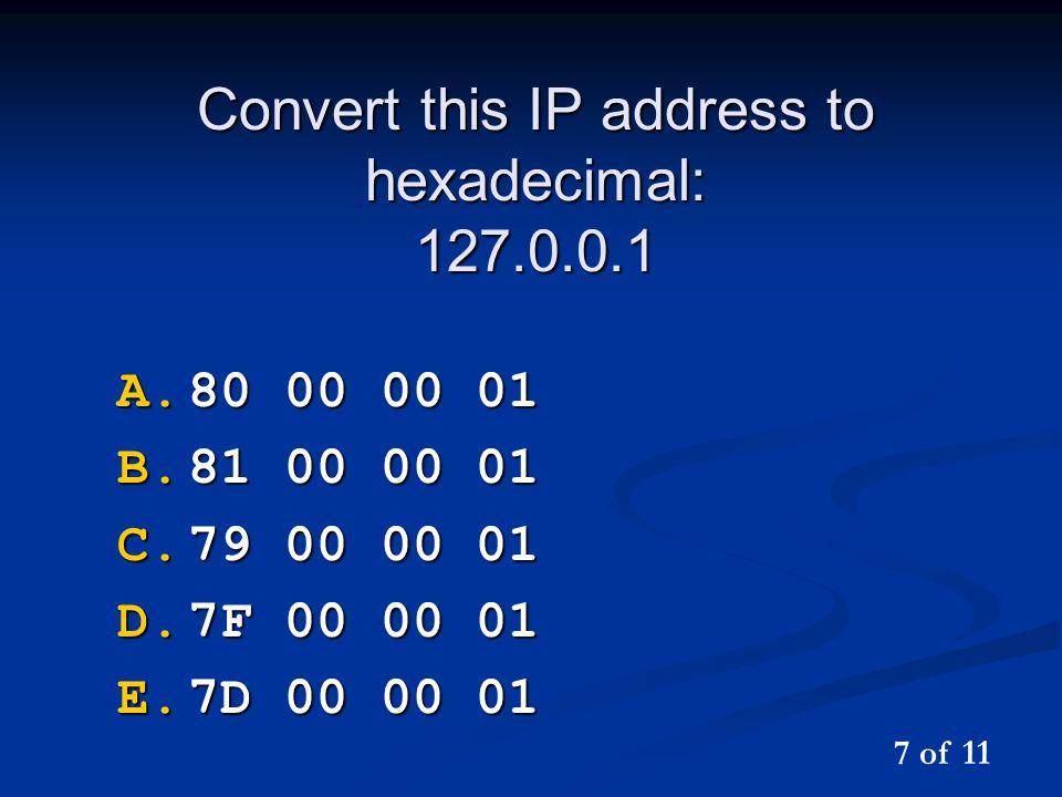Convert this IP address to hexadecimal: 127.0.0.1 A.80 00 00 01 B.81 00 00 01 C.79 00 00 01 D.7F 00 00 01 E.7D 00 00 01 7 of 11
