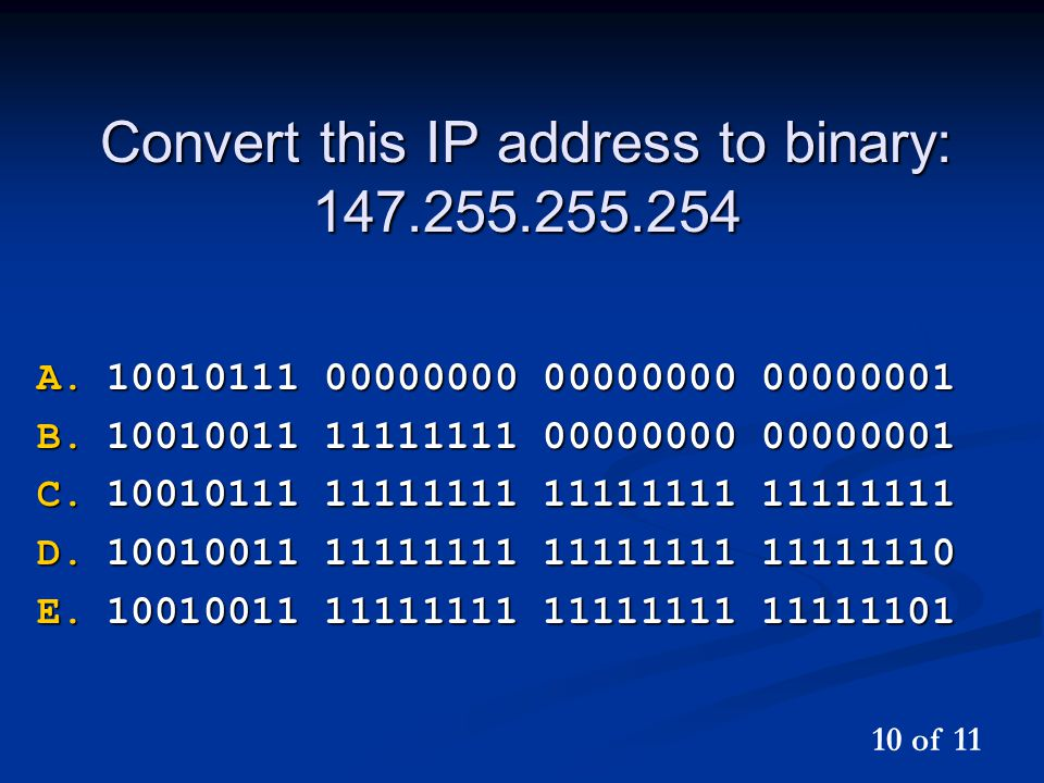 Convert this IP address to binary: 147.255.255.254 A.10010111 00000000 00000000 00000001 B.10010011 11111111 00000000 00000001 C.10010111 11111111 11111111 11111111 D.10010011 11111111 11111111 11111110 E.10010011 11111111 11111111 11111101 10 of 11