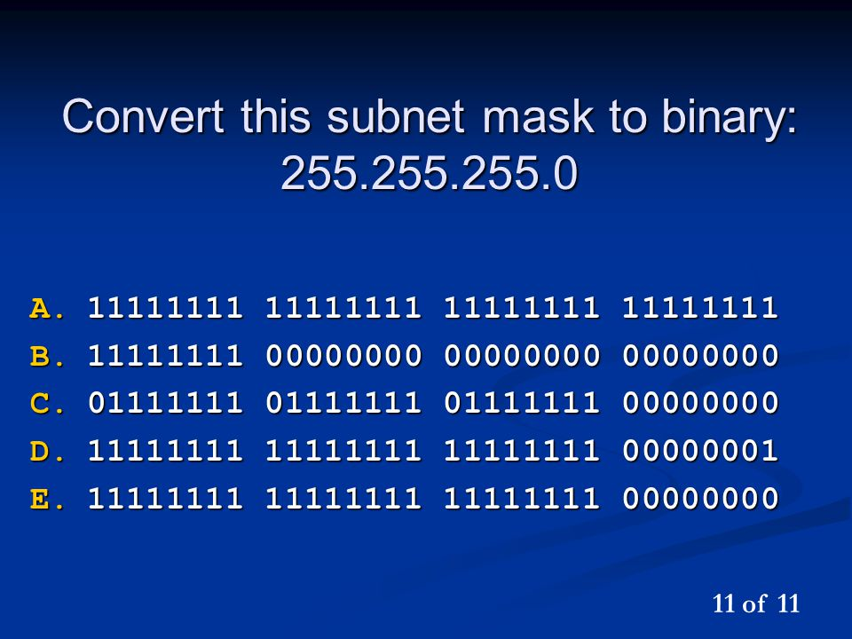 Convert this subnet mask to binary: 255.255.255.0 A.11111111 11111111 11111111 11111111 B.11111111 00000000 00000000 00000000 C.01111111 01111111 0111