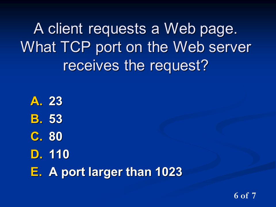 A client requests a Web page. What TCP port on the Web server receives the request? A.23 B.53 C.80 D.110 E.A port larger than 1023 6 of 7