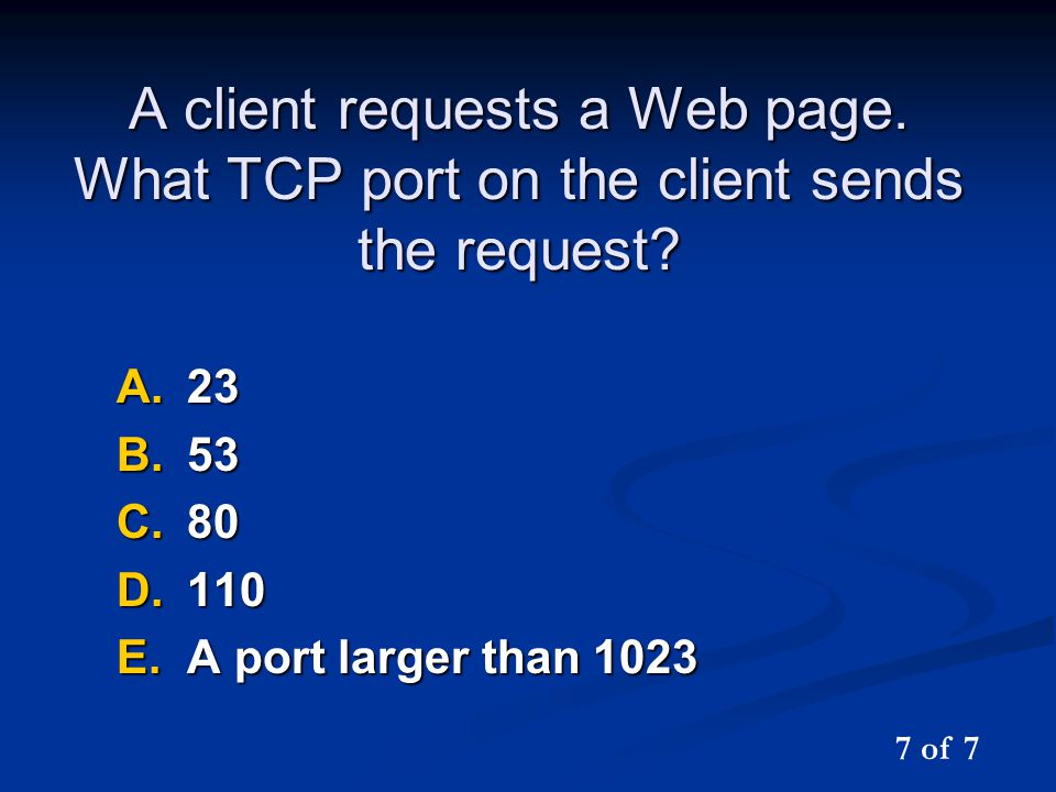 A client requests a Web page. What TCP port on the client sends the request? A.23 B.53 C.80 D.110 E.A port larger than 1023 7 of 7