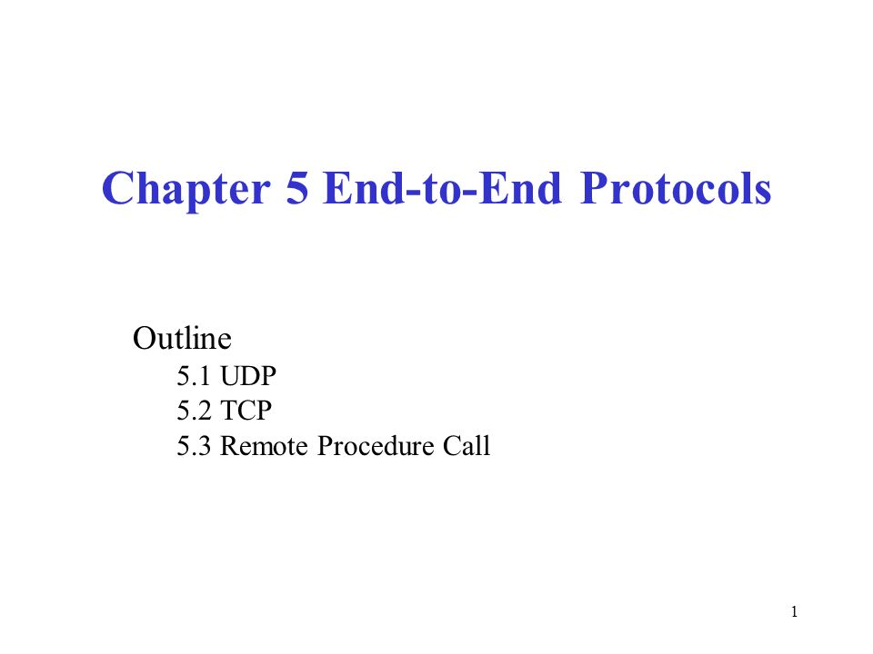 1 Chapter 5 End-to-End Protocols Outline 5.1 UDP 5.2 TCP 5.3 Remote Procedure Call
