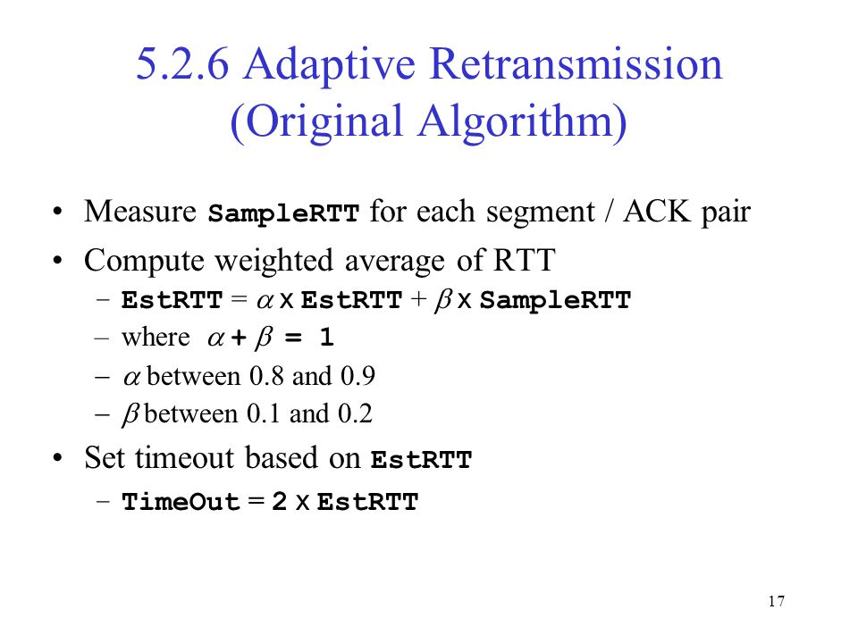 17 5.2.6 Adaptive Retransmission (Original Algorithm) Measure SampleRTT for each segment / ACK pair Compute weighted average of RTT –EstRTT =  x EstRTT +  x SampleRTT –where  +  = 1  between 0.8 and 0.9  between 0.1 and 0.2 Set timeout based on EstRTT –TimeOut = 2 x EstRTT