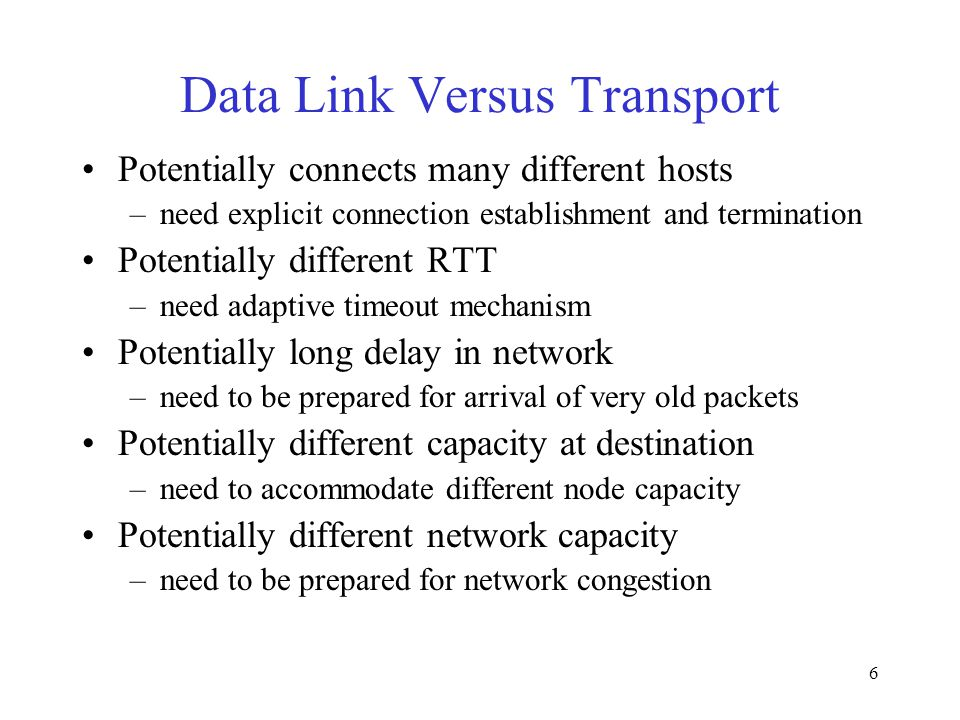 6 Data Link Versus Transport Potentially connects many different hosts –need explicit connection establishment and termination Potentially different RTT –need adaptive timeout mechanism Potentially long delay in network –need to be prepared for arrival of very old packets Potentially different capacity at destination –need to accommodate different node capacity Potentially different network capacity –need to be prepared for network congestion