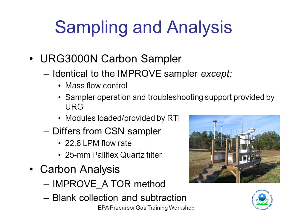 EPA Precursor Gas Training Workshop Sampling and Analysis URG3000N Carbon Sampler –Identical to the IMPROVE sampler except: Mass flow control Sampler operation and troubleshooting support provided by URG Modules loaded/provided by RTI –Differs from CSN sampler 22.8 LPM flow rate 25-mm Pallflex Quartz filter Carbon Analysis –IMPROVE_A TOR method –Blank collection and subtraction