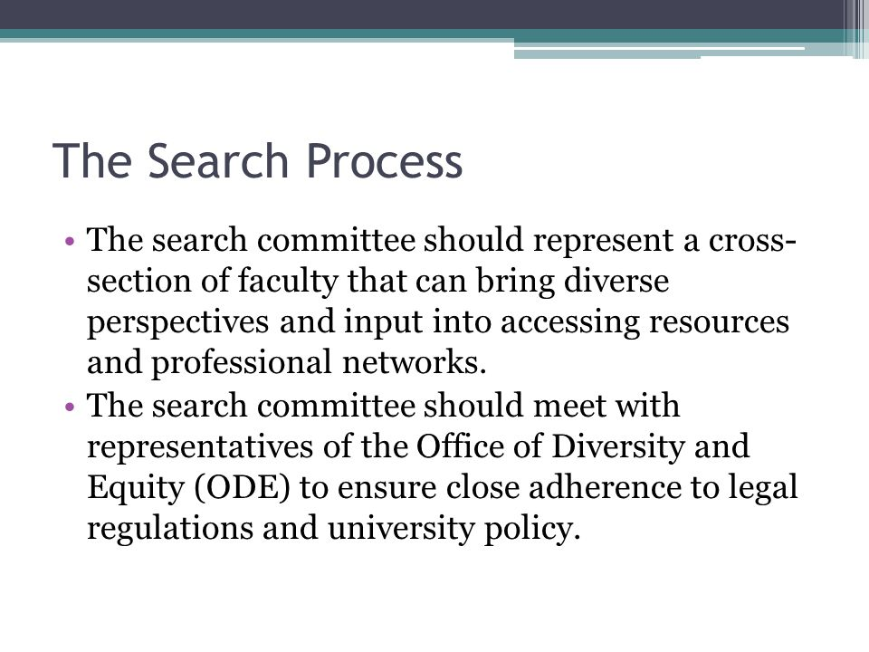 The Search Process The search committee should represent a cross- section of faculty that can bring diverse perspectives and input into accessing resources and professional networks.
