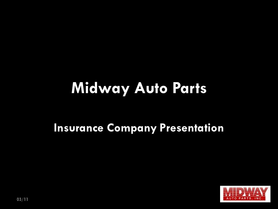Midway Auto Parts Family-owned auto recycling business started in 1987 Add New Aftermarket & OE Take-off products in 2008 Business has been built on uncompromising commitment to our customers and our adherence to the guidelines and principals of the recycling industry's best practice leaders Two locations in Kansas City metro area offering daily delivery to collision repair shops 60,000 square foot warehouse housing over $1,000,000 in recycled original, OE take-offs, new aftermarket products and reconditioned wheels and bumpers 90% Fill Rate 03/11