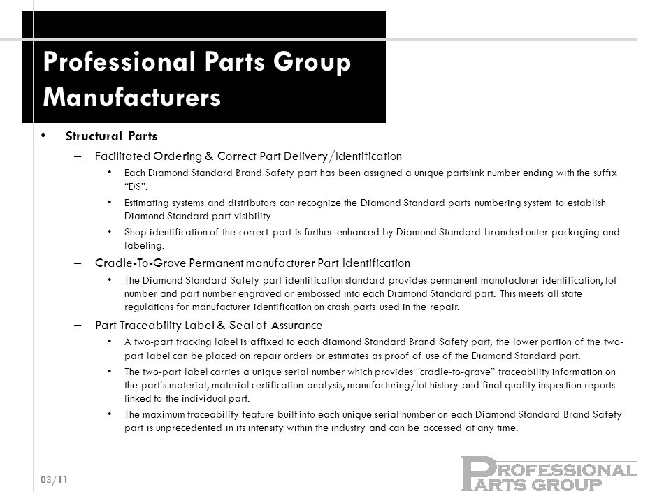 Professional Parts Group Manufacturers Structural Parts – Facilitated Ordering & Correct Part Delivery/Identification Each Diamond Standard Brand Safety part has been assigned a unique partslink number ending with the suffix DS .
