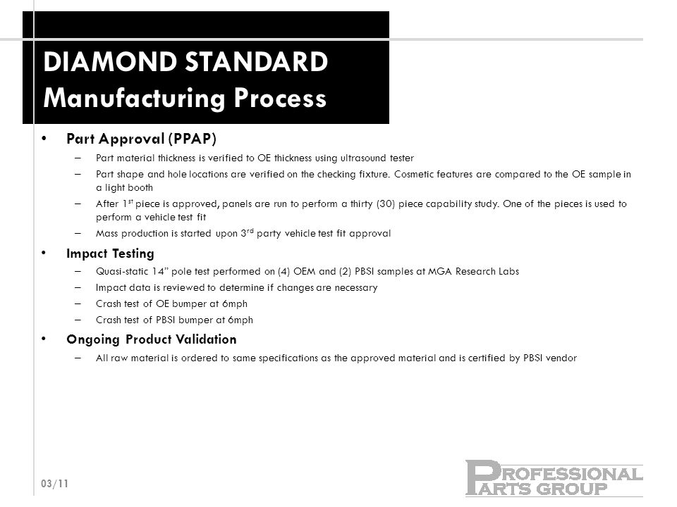 DIAMOND STANDARD Manufacturing Process Part Approval (PPAP) – Part material thickness is verified to OE thickness using ultrasound tester – Part shape and hole locations are verified on the checking fixture.
