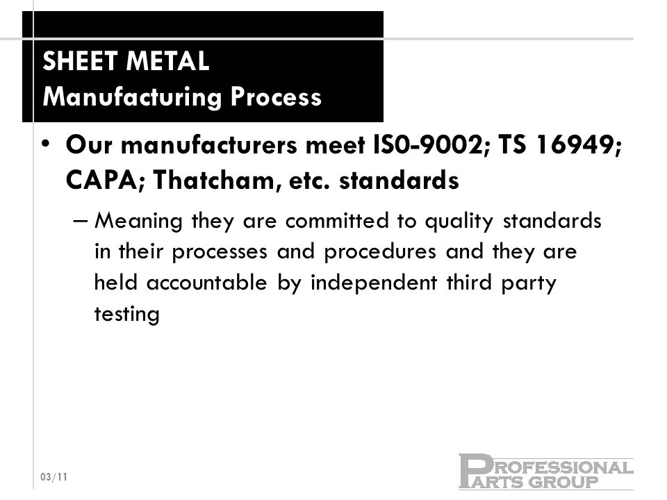 SHEET METAL Manufacturing Process Our manufacturers meet IS0-9002; TS 16949; CAPA; Thatcham, etc.
