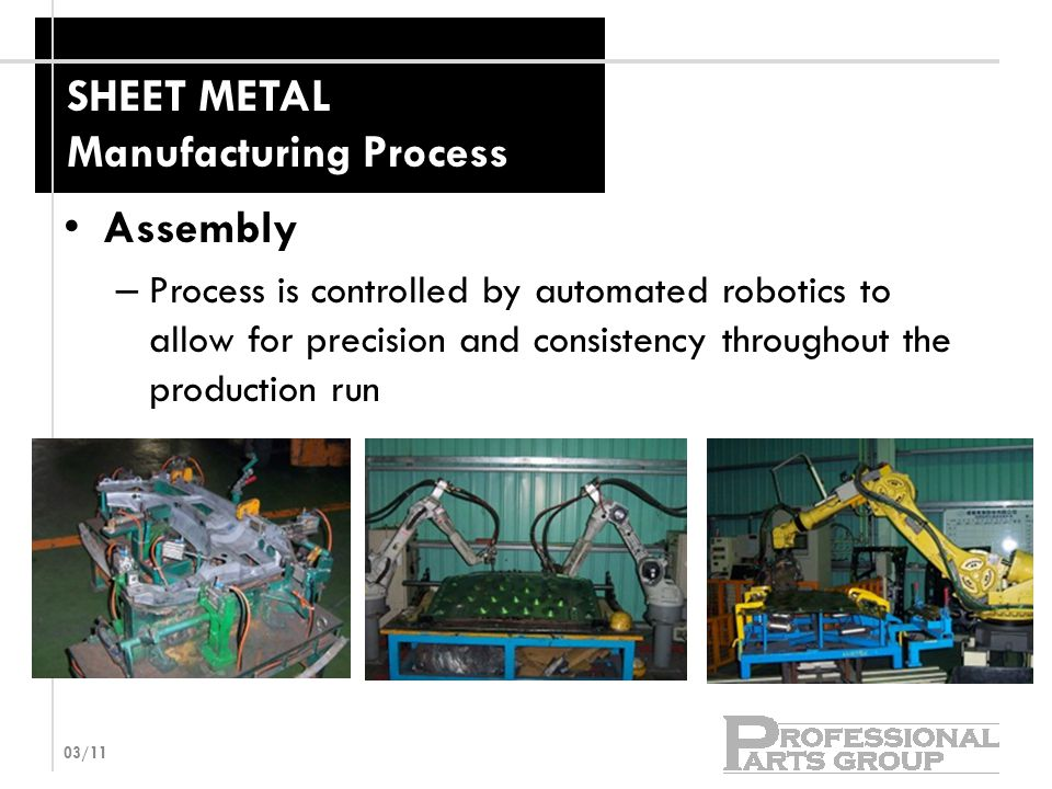 SHEET METAL Manufacturing Process Assembly – Process is controlled by automated robotics to allow for precision and consistency throughout the production run 03/11
