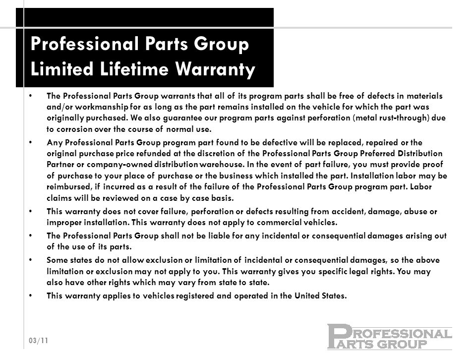 Professional Parts Group Limited Lifetime Warranty The Professional Parts Group warrants that all of its program parts shall be free of defects in materials and/or workmanship for as long as the part remains installed on the vehicle for which the part was originally purchased.