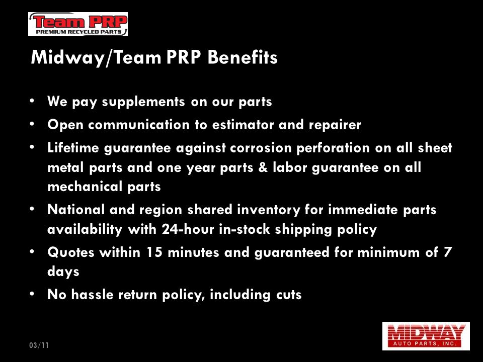 Midway/Team PRP Benefits We pay supplements on our parts Open communication to estimator and repairer Lifetime guarantee against corrosion perforation on all sheet metal parts and one year parts & labor guarantee on all mechanical parts National and region shared inventory for immediate parts availability with 24-hour in-stock shipping policy Quotes within 15 minutes and guaranteed for minimum of 7 days No hassle return policy, including cuts 03/11