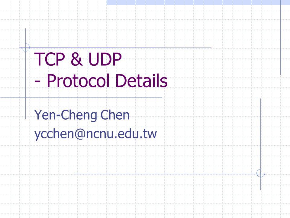 TCP & UDP - Protocol Details Yen-Cheng Chen ycchen@ncnu.edu.tw