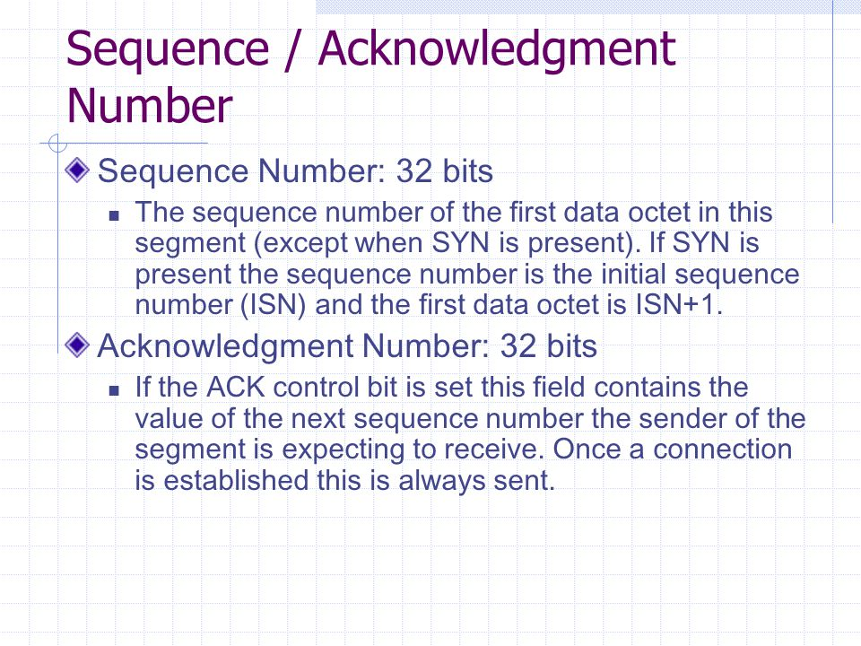 Sequence / Acknowledgment Number Sequence Number: 32 bits The sequence number of the first data octet in this segment (except when SYN is present).