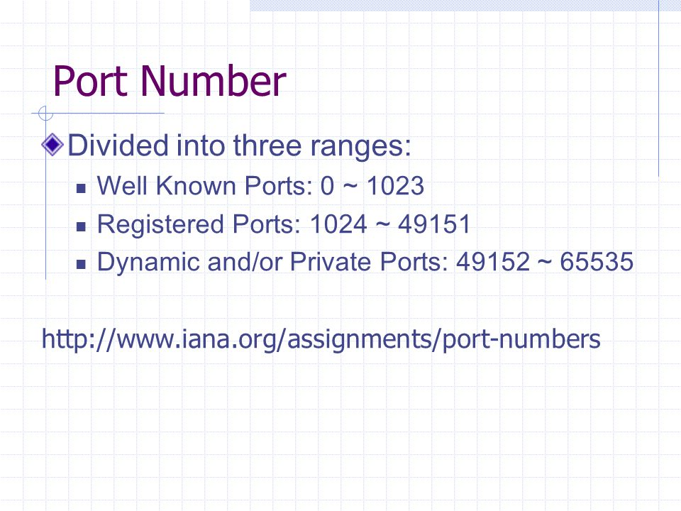 Port Number Divided into three ranges: Well Known Ports: 0 ~ 1023 Registered Ports: 1024 ~ 49151 Dynamic and/or Private Ports: 49152 ~ 65535 http://www.iana.org/assignments/port-numbers