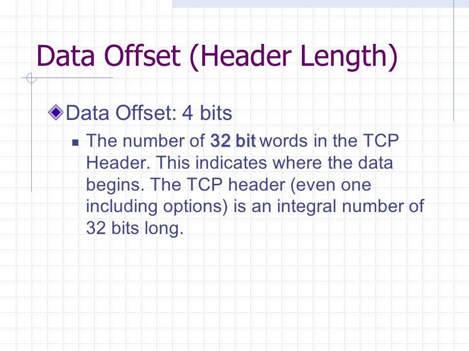 Data Offset (Header Length) Data Offset: 4 bits 32 bit The number of 32 bit words in the TCP Header.