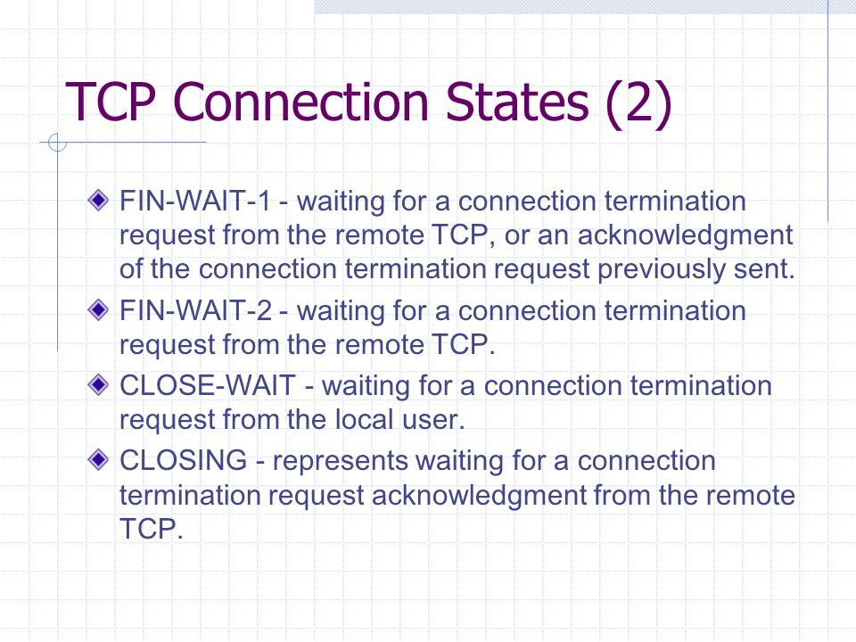 TCP Connection States (2) FIN-WAIT-1 - waiting for a connection termination request from the remote TCP, or an acknowledgment of the connection termin