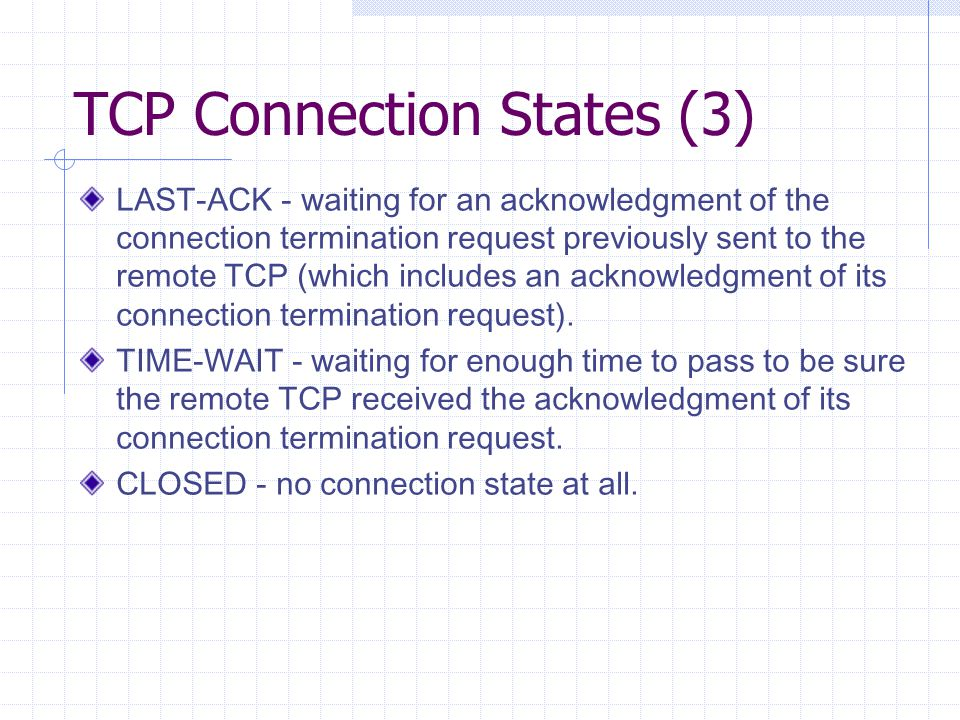 TCP Connection States (3) LAST-ACK - waiting for an acknowledgment of the connection termination request previously sent to the remote TCP (which includes an acknowledgment of its connection termination request).