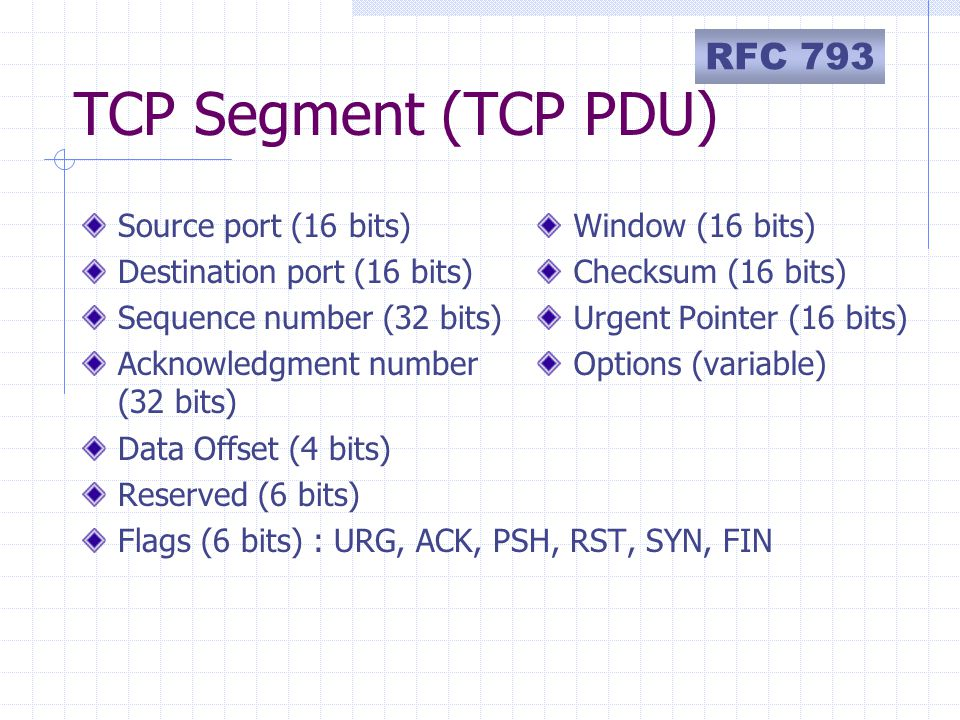 TCP Segment (TCP PDU) Source port (16 bits) Destination port (16 bits) Sequence number (32 bits) Acknowledgment number (32 bits) Data Offset (4 bits) Reserved (6 bits) Flags (6 bits) : URG, ACK, PSH, RST, SYN, FIN Window (16 bits) Checksum (16 bits) Urgent Pointer (16 bits) Options (variable) RFC 793