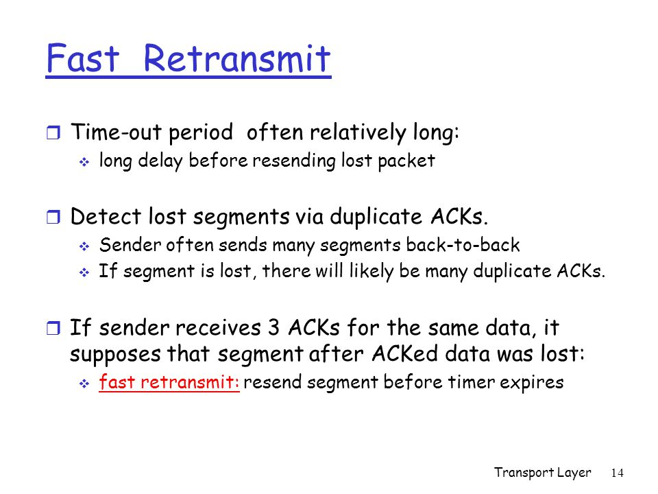 Transport Layer 14 Fast Retransmit r Time-out period often relatively long:  long delay before resending lost packet r Detect lost segments via duplicate ACKs.