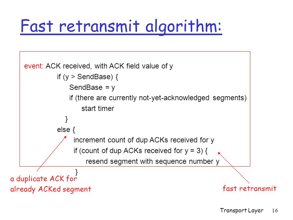 Transport Layer 16 event: ACK received, with ACK field value of y if (y > SendBase) { SendBase = y if (there are currently not-yet-acknowledged segments) start timer } else { increment count of dup ACKs received for y if (count of dup ACKs received for y = 3) { resend segment with sequence number y } Fast retransmit algorithm: a duplicate ACK for already ACKed segment fast retransmit