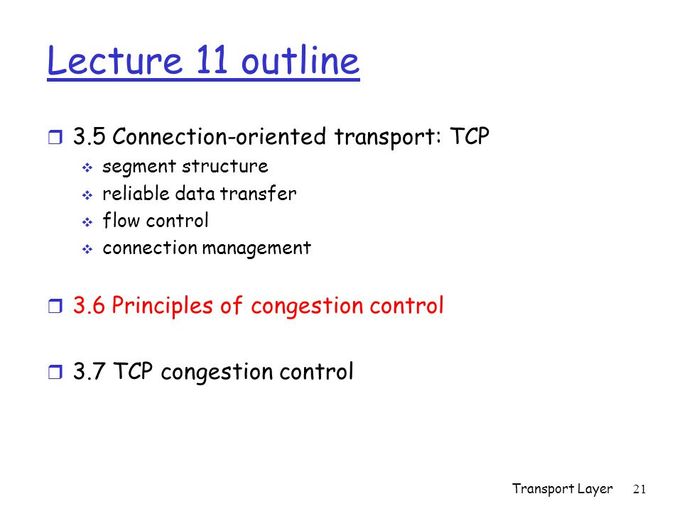 Transport Layer 21 Lecture 11 outline r 3.5 Connection-oriented transport: TCP  segment structure  reliable data transfer  flow control  connection management r 3.6 Principles of congestion control r 3.7 TCP congestion control