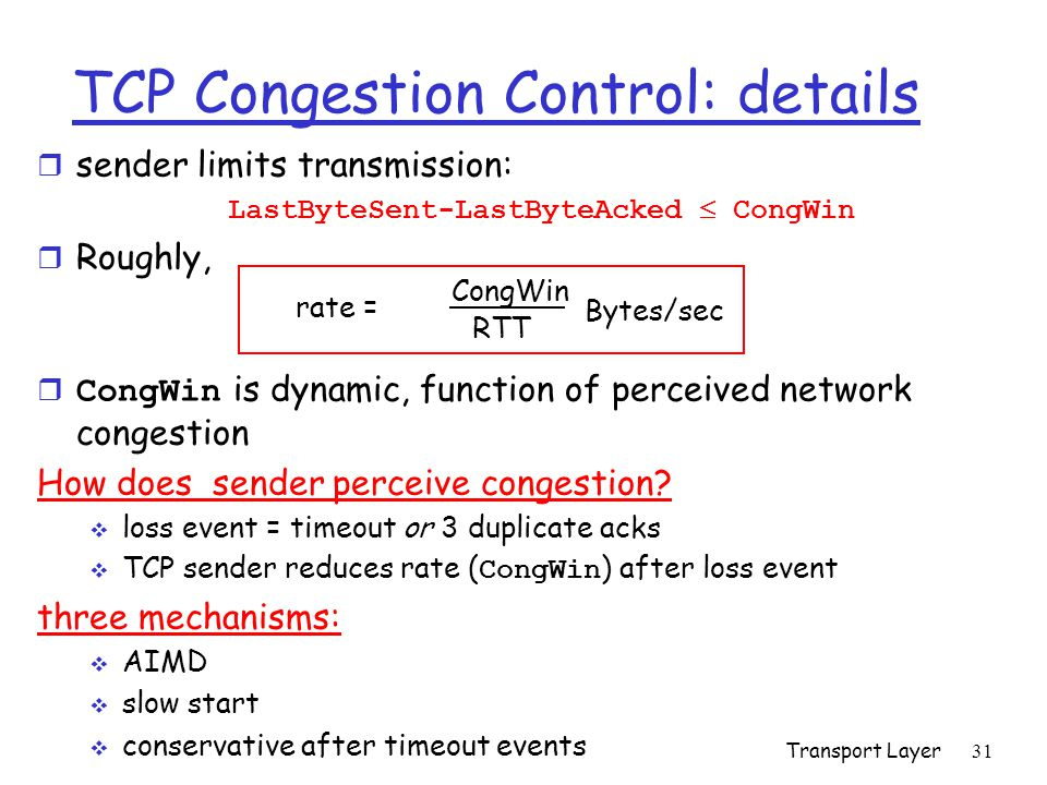 Transport Layer 31 TCP Congestion Control: details r sender limits transmission: LastByteSent-LastByteAcked  CongWin r Roughly,  CongWin is dynamic, function of perceived network congestion How does sender perceive congestion.