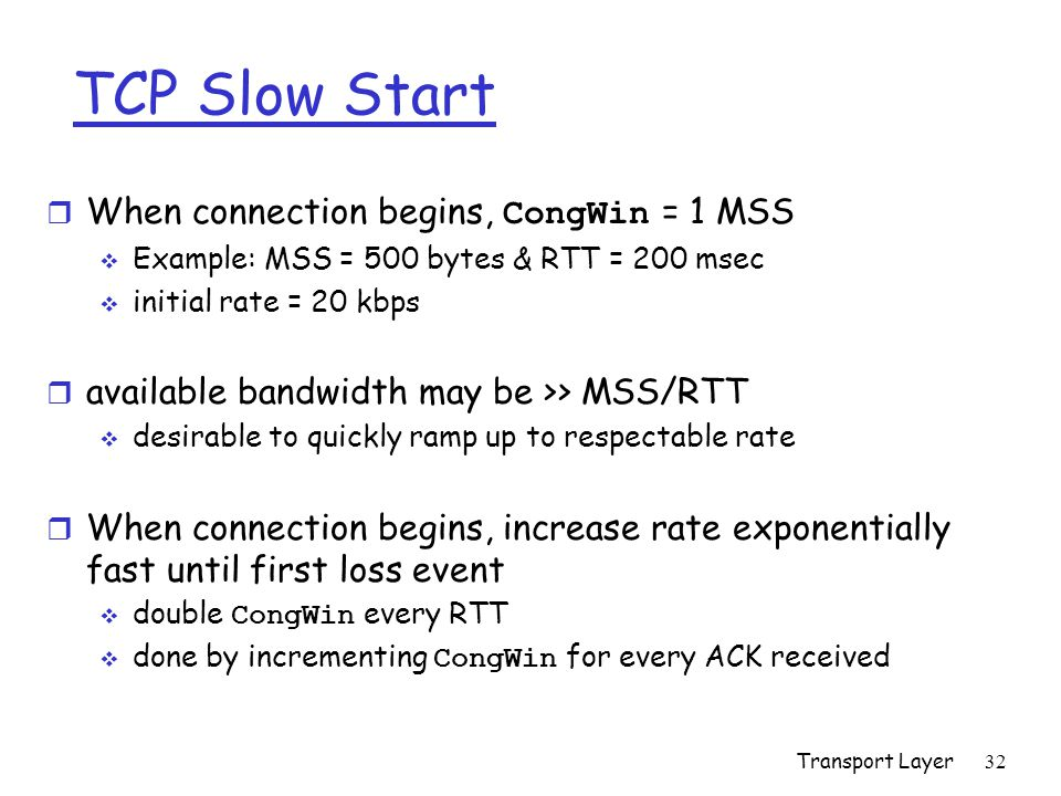 Transport Layer 32 TCP Slow Start  When connection begins, CongWin = 1 MSS  Example: MSS = 500 bytes & RTT = 200 msec  initial rate = 20 kbps r available bandwidth may be >> MSS/RTT  desirable to quickly ramp up to respectable rate r When connection begins, increase rate exponentially fast until first loss event  double CongWin every RTT  done by incrementing CongWin for every ACK received