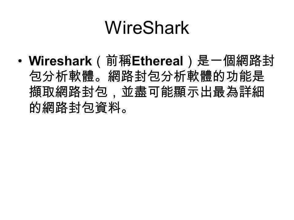 WireShark Wireshark (前稱 Ethereal )是一個網路封 包分析軟體。網路封包分析軟體的功能是 擷取網路封包,並盡可能顯示出最為詳細 的網路封包資料。