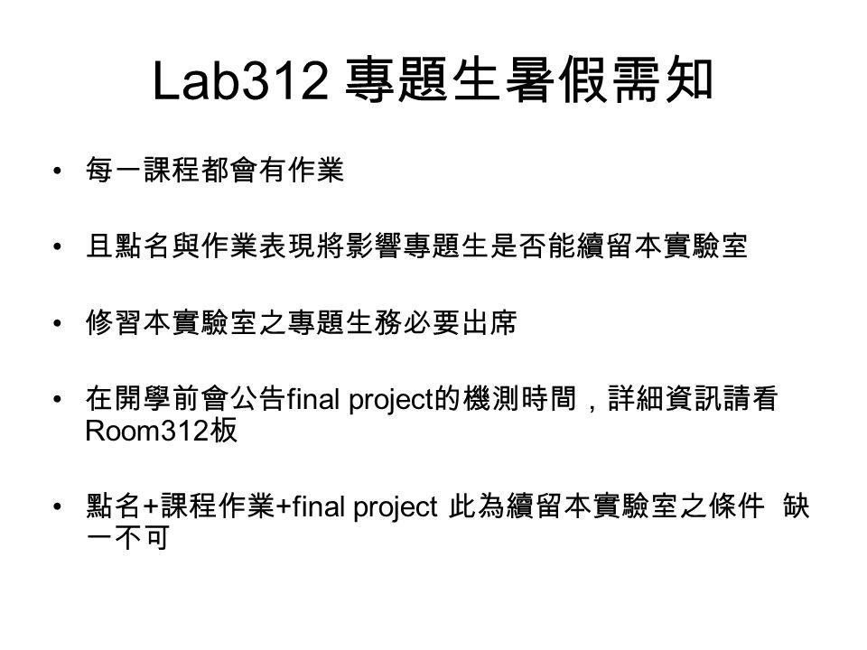 Lab312 專題生暑假需知 每一課程都會有作業 且點名與作業表現將影響專題生是否能續留本實驗室 修習本實驗室之專題生務必要出席 在開學前會公告 final project 的機測時間,詳細資訊請看 Room312 板 點名 + 課程作業 +final project 此為續留本實驗室之條件 缺 一不可
