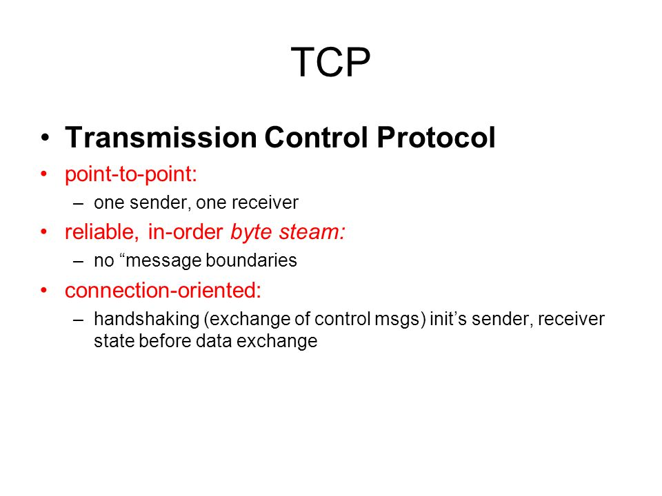 TCP Transmission Control Protocol point-to-point: –one sender, one receiver reliable, in-order byte steam: –no message boundaries connection-oriented: –handshaking (exchange of control msgs) init's sender, receiver state before data exchange