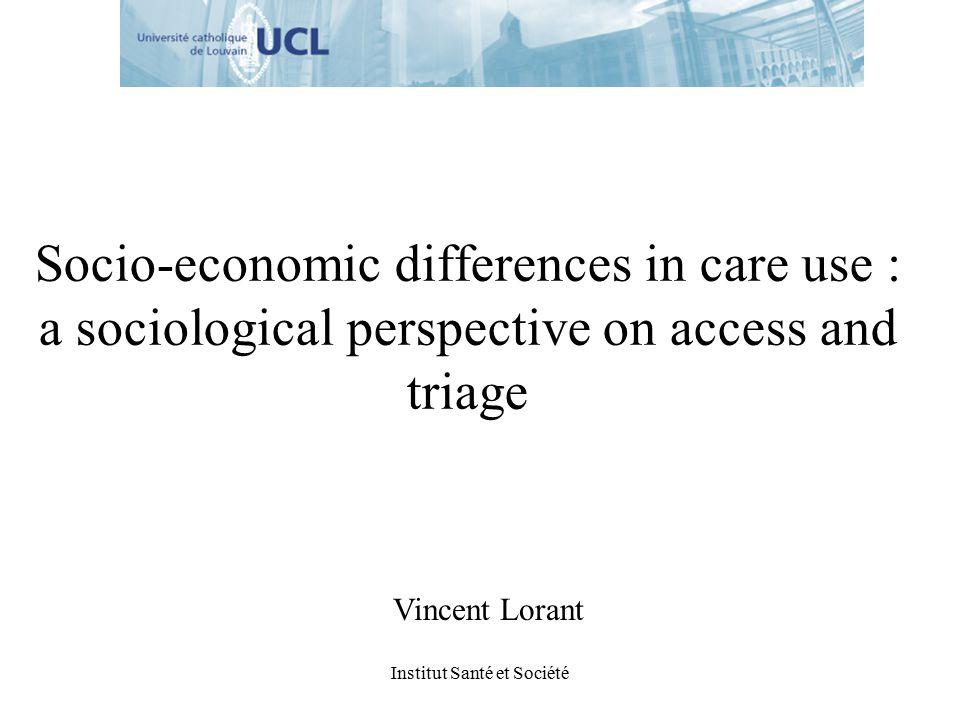 Institut Santé et Société Socio-economic differences in care use : a sociological perspective on access and triage Vincent Lorant