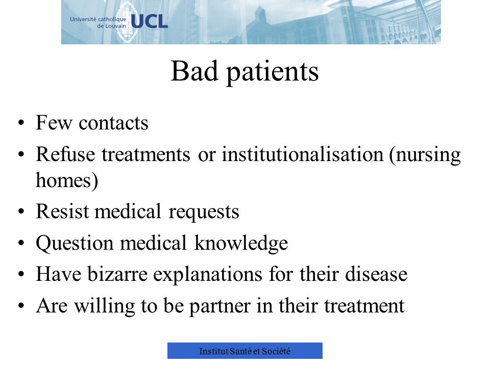 Institut Santé et Société Bad patients Few contacts Refuse treatments or institutionalisation (nursing homes) Resist medical requests Question medical knowledge Have bizarre explanations for their disease Are willing to be partner in their treatment