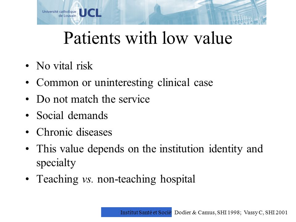 Institut Santé et Société Patients with low value No vital risk Common or uninteresting clinical case Do not match the service Social demands Chronic diseases This value depends on the institution identity and specialty Teaching vs.