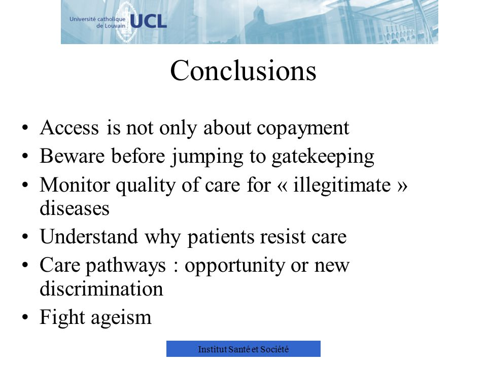 Institut Santé et Société Conclusions Access is not only about copayment Beware before jumping to gatekeeping Monitor quality of care for « illegitimate » diseases Understand why patients resist care Care pathways : opportunity or new discrimination Fight ageism
