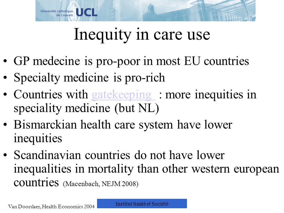 Institut Santé et Société Inequity in care use GP medecine is pro-poor in most EU countries Specialty medicine is pro-rich Countries with gatekeeping : more inequities in speciality medicine (but NL)gatekeeping Bismarckian health care system have lower inequities Scandinavian countries do not have lower inequalities in mortality than other western european countries (Macenbach, NEJM 2008) Van Doorslaer, Health Economics 2004